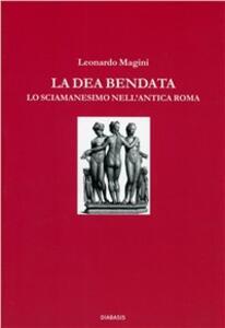 La dea bendata. Lo sciamanesimo nell'antica Roma - Leonardo Magini - copertina