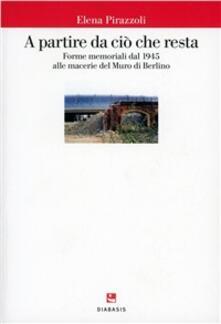 A partire da ciò che resta. Forme memoriali nell'arte e nell'architettura del secondo Novecento - Elena Pirazzoli - copertina