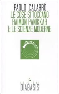 Le cose si toccano. Raimon Panikkar e le scienze moderne - Paolo Calabrò - copertina