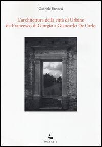 L' Architettura della città di Urbino. Da Francesco Di Giorgio a Giancarlo De Carlo