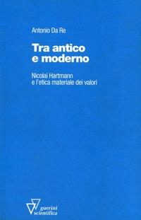Tra antico e moderno. Nicolai Hartmann e l'etica materiale dei valori - Da Re Antonio - wuz.it