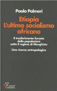 Etiopia. L'ultimo socialismo africano. Il trasferimento forzato delle popolazioni sotto il regime di Menghistu. Una ricerca antropologica