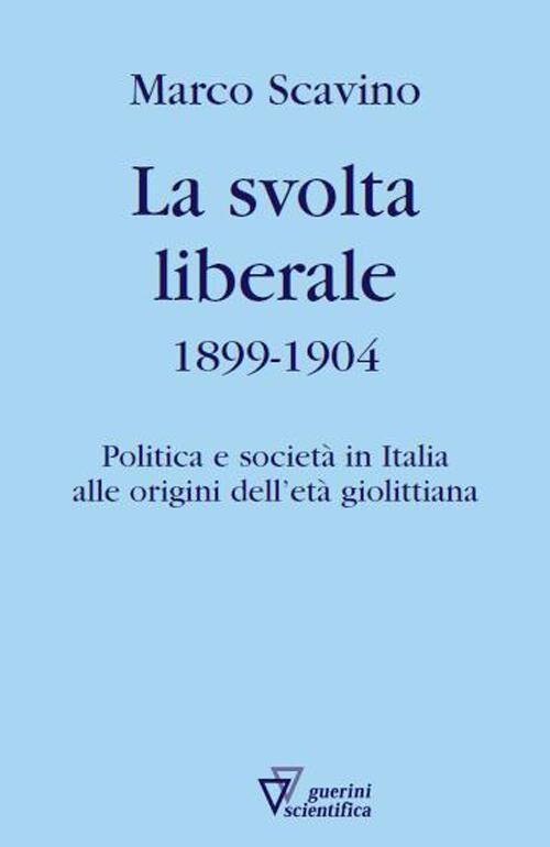 La svolta liberale 1899-1904. Politica e società in Italia alle origini dell'età giolittiana