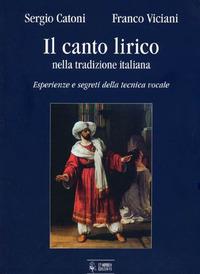Il Il canto lirico nella tradizione italiana. Esperienze e segreti della tecnica vocale - Catoni Sergio Viciani Franco - wuz.it