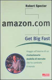 Amazon.com. Get big fast. Viaggio all'interno di un rivoluzionario m odello di mercato che ha cambiato il mondo