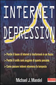 Libro Internet depression. Perché il boom di internet si trasformerà in un fiasco. Perché il crollo sarà peggiore di quanto pensiate. Come passare indenni attraverso la... Michael J. Mandel