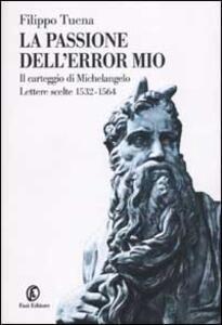 La passione dell'error mio. Il carteggio di Michelangelo. Lettere scelte 1532-1564