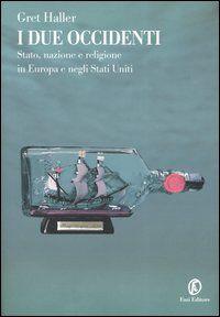 I due occidenti. Stato, nazione e religione in Europa e negli Stati Uniti