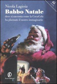 Babbo Natale. Dove si racconta come la Coca-Cola ha plasmato il nostro immaginario - Lagioia Nicola - wuz.it