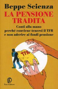 La pensione tradita. Conti alla mano, perché conviene tenersi il TFR e non aderire ai fondi pensione
