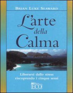 L' arte della calma. Liberarsi dallo stress riscoprendo i cinque sensi
