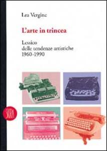 L' arte in trincea. Lessico delle tendenze artistiche 1960-1990 - Lea Vergine - copertina