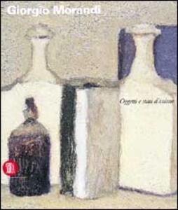 Giorgio Morandi. Oggetti e stati d'animo