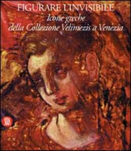 Figurare l'invisibile. Icone greche della collezione Velimezis a Venezia. Ediz. italiana e inglese - copertina