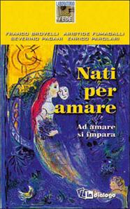 Nati per amare. Ad amare si impara - Franco Brovelli,Aristide Fumagalli,Severino Pagani - copertina