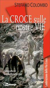 La croce sulle nostre vie. Celebrazione della via crucis - Stefano Colombo,Enrico Mascheroni - copertina