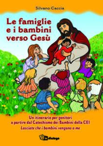 Le famiglie e i bambini verso Gesù. Un itinerario per genitori a partire dal Catechismo dei Bambini della CEI Lasciate che i bambini vengano a me - Silvano Caccia - copertina