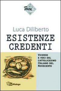 Esistenze credenti. Vicende e voci dal cattolicesimo italiano del Novecento - Luca Diliberto - copertina