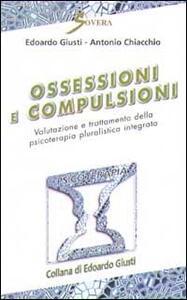 Ossessioni e compulsioni. Valutazione e trattamento della psicoterapia pluralistica integrata - Edoardo Giusti,Antonio Chiacchio - copertina