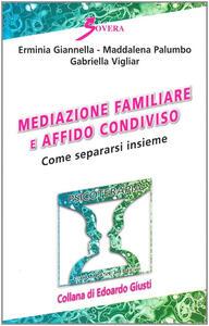 Mediazione familiare e affido condiviso. Come separarsi insieme - Erminia Giannella,Maddalena Palumbo,Gabriella Vigliar - copertina