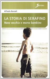 La storia di Serafino. Nato vecchio e morto bambino - Alfredo Bartoli - copertina