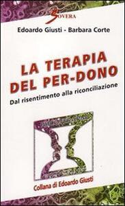 La terapia del per-dono. Dal risentimento alla riconciliazione - Edoardo Giusti,Barbara Corte - copertina