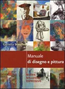Manuale di disegno e pittura. Nuove soluzioni espressive - Cornelia Stauffer - copertina