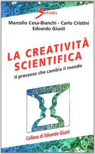 La creatività scientifica. Il processo che cambia il mondo - Marcello Cesa-Bianchi,Carlo Cristini,Edoardo Giusti - copertina