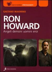 Ron Howard. Angeli, demoni, uomini, eroi - Gaetano Maiorino - copertina