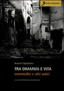 Tra dramma e vita. Commedie e atti unici - Antonio Spadafora - copertina