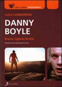 Danny Boyle. Brucia ragazzo brucia - Luca Lombardini - copertina