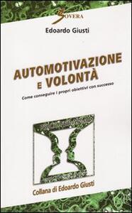 Automotivazione e volontà. Come conseguire i propri obiettivi con successo - Edoardo Giusti - copertina