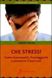 Che stress. Come riconoscerlo, fronteggiarlo e prevenire il burn-out - Loredana Toller - copertina