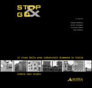 Stop&Go. Il riuso delle aree industriali dismesse in Italia. Trenta casi studio - Andrea Bondonio,Guido Gallegari,Cristina Franco - copertina