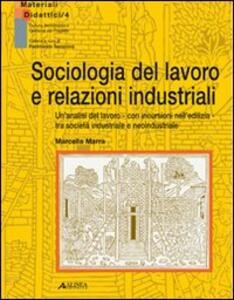 Sociologia del lavoro e relazioni industriali. Un'analisi del lavoro con incursioni nell'edilizia tra società industriale e neoindustriale - Marcella Marra - copertina