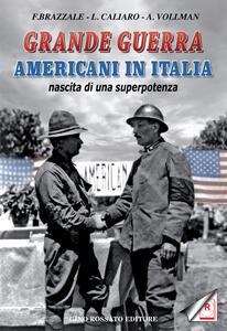 Grande guerra. Americani in Italia, nascita di superpotenza - Francesco Brazzale,Luigino Caliaro,Andrea Vollmann - copertina