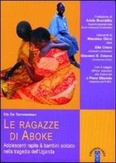 Le ragazze di Aboke. Adolescenti rapite & bambini soldato nella tragedia dell'Uganda