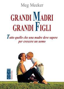 Grandi madri, grandi figli. Tutto quello che una madre deve sapere per crescere un uomo.pdf
