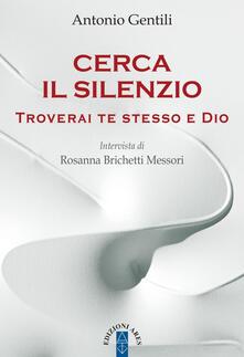Cerca il silenzio. Troverai te stesso e Dio - Antonio Gentili,Rosanna Brichetti Messori - copertina