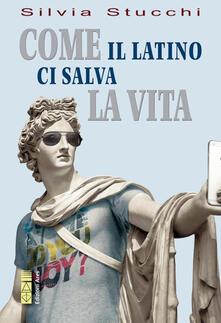 Come il latino ci salva la vita - Silvia Stucchi - ebook