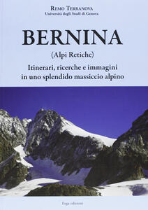 Bernina (Alpi Retiche). Itinerari, ricerche e immagini in uno splendido massiccio alpino