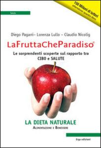 Libro La frutta che paradiso. Le sorprendenti scoperte sul rapporto tra cibo e salute. La dieta naturale Diego Pagani , Lorenza Lullo , Claudio Nicolig