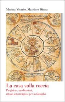 La casa sulla roccia. Preghiere, meditazioni, rituali interreligiosi per la famiglia.pdf