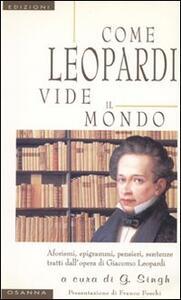 Come Leopardi vide il mondo. Aforismi, epigrammi, pensieri, sentenze tratti dall'opera di Giacomo Leopardi