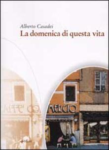La domenica di questa vita - Alberto Casadei - copertina
