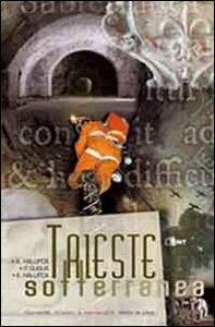 Trieste sotterranea. Curiosità, misteri e meraviglie sotto la città
