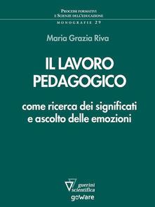 Il lavoro pedagogico come ricerca dei significati e ascolto delle emozioni - Maria Grazia Riva - ebook