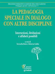 La pedagogia speciale in dialogo con altre discipline. Intersezioni, ibridazioni e alfabeti possibili - Serenella Besio,Roberta Caldin - ebook