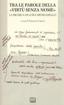 Tra le parole della «virtù senza nome». La ricerca di Luigi Meneghelle. Atti del Convegno internazionale di studi. (Malo, 26-28 giugno 2008).pdf