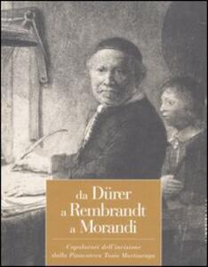 Da Dürer a Rembrandt a Morandi. Capolavori dell'incisione dalla pinacoteca Tosio Martinengo. Catalogo della mostra (Brescia, 23 ottobre 2004-20 marzo 2005)